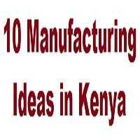 10 Best Manufacturing Business Ideas in Kenya